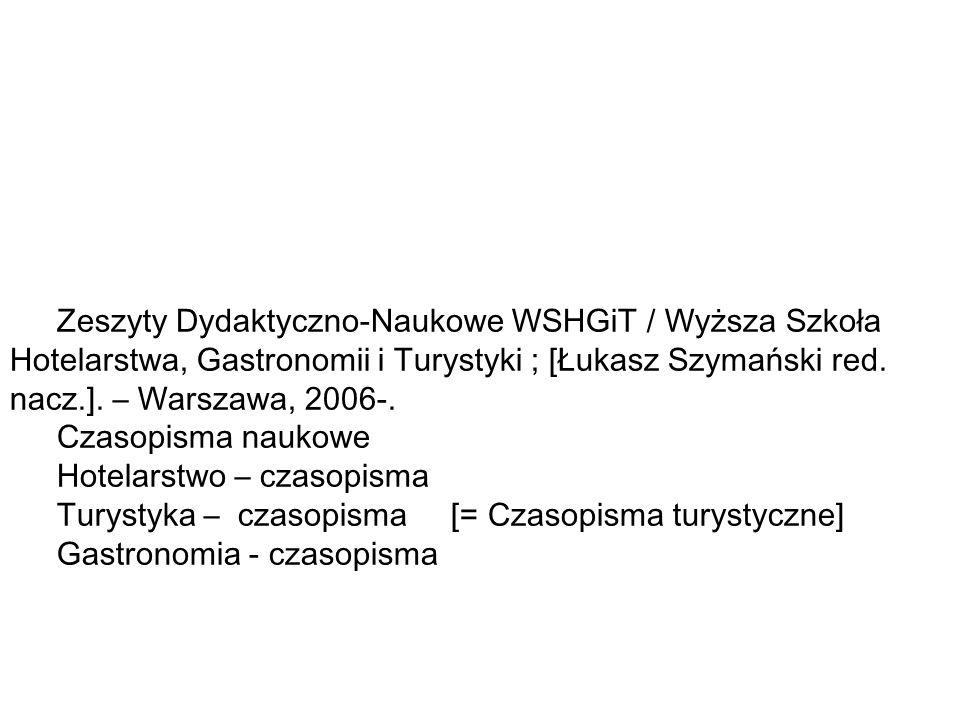 Zeszyty Dydaktyczno-Naukowe WSHGiT / Wyższa Szkoła Hotelarstwa, Gastronomii i Turystyki ; [Łukasz Szymański red. nacz.]. – Warszawa, 2006-.